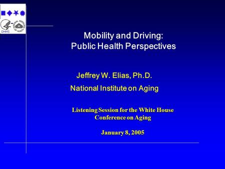 Mobility and Driving: Public Health Perspectives Jeffrey W. Elias, Ph.D. National Institute on Aging Listening Session for the White House Conference on.