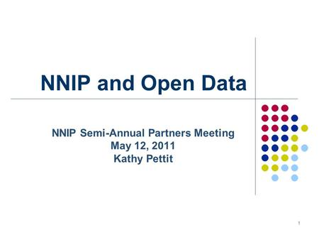 1 NNIP and Open Data NNIP Semi-Annual Partners Meeting May 12, 2011 Kathy Pettit.
