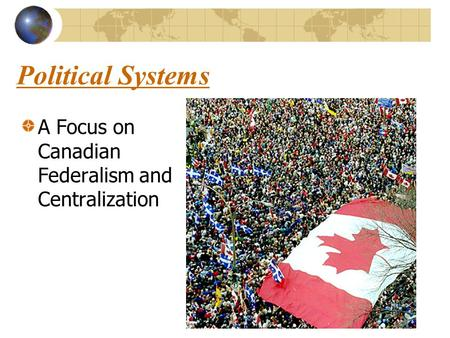 Political Systems A Focus on Canadian Federalism and Centralization.