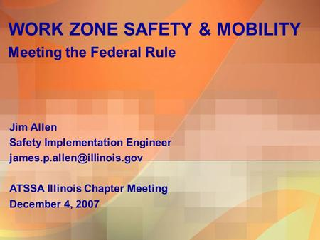 WORK ZONE SAFETY & MOBILITY Meeting the Federal Rule Jim Allen Safety Implementation Engineer ATSSA Illinois Chapter Meeting.