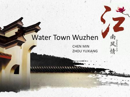 Water Town Wuzhen CHEN MIN ZHOU YUXIANG. Introduction Location: Wuzhen lies at the southeast of China, and at the center of the triangle formed by Shanghai,