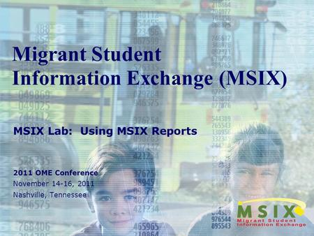 Migrant Student Information Exchange (MSIX) MSIX Lab: Using MSIX Reports 2011 OME Conference November 14-16, 2011 Nashville, Tennessee.