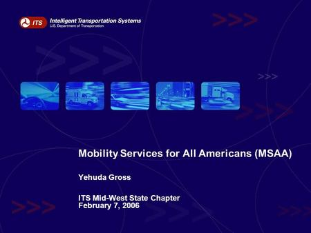 Mobility Services for All Americans (MSAA) Yehuda Gross ITS Mid-West State Chapter February 7, 2006.
