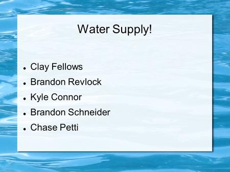 Water Supply! Clay Fellows Brandon Revlock Kyle Connor Brandon Schneider Chase Petti.