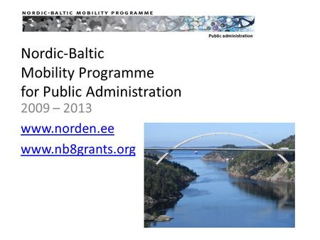 Nordic-Baltic Mobility Programme for Public Administration 2009 – 2013 www.norden.ee www.nb8grants.org.