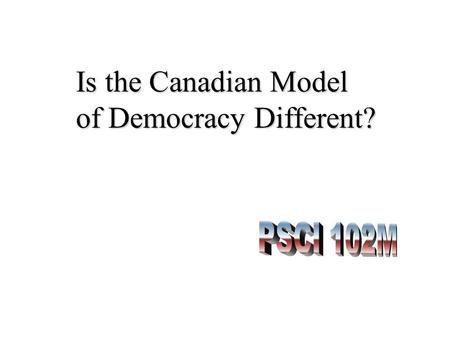 Is the Canadian Model of Democracy Different?. How are We Different? How Different are We? Part 1: Introduction Part 2: The Structure of Government Part.