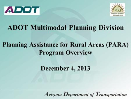 ADOT Multimodal Planning Division Planning Assistance for Rural Areas (PARA) Program Overview December 4, 2013.