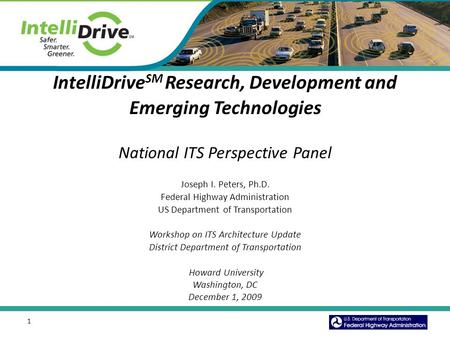 1 IntelliDrive SM Research, Development and Emerging Technologies National ITS Perspective Panel Joseph I. Peters, Ph.D. Federal Highway Administration.