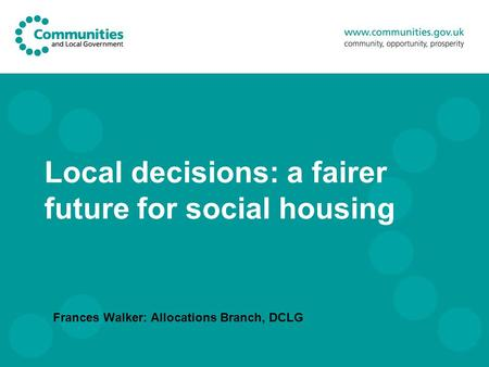Local decisions: a fairer future for social housing Frances Walker: Allocations Branch, DCLG.