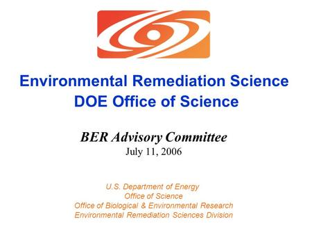Environmental Remediation Science DOE Office of Science BER Advisory Committee July 11, 2006 U.S. Department of Energy Office of Science Office of Biological.