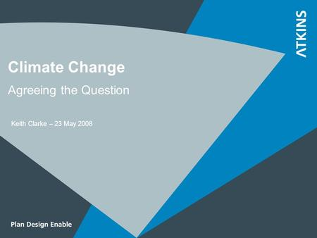 Climate Change Agreeing the Question Keith Clarke – 23 May 2008.
