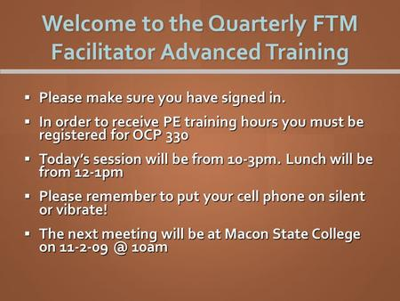 Welcome to the Quarterly FTM Facilitator Advanced Training  Please make sure you have signed in.  In order to receive PE training hours you must be registered.