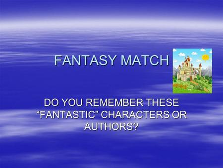 "FANTASY MATCH DO YOU REMEMBER THESE ""FANTASTIC"" CHARACTERS OR AUTHORS?"