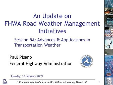 1 25 th International Conference on IIPS, AMS Annual Meeting, Phoenix, AZ An Update on FHWA Road Weather Management Initiatives Paul Pisano Federal Highway.