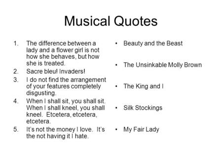Musical Quotes 1.The difference between a lady and a flower girl is not how she behaves, but how she is treated. 2.Sacre bleu! Invaders! 3.I do not find.