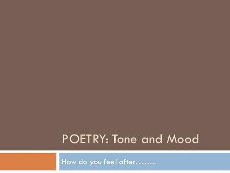 POETRY: Tone and Mood How do you feel after……... Who or what determines your mood throughout the day? Are you more influenced by your friends? The weather?