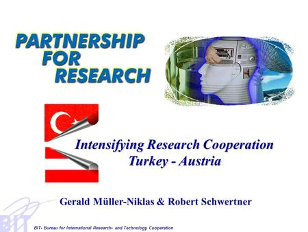 BIT- Bureau for International Research- and Technology Cooperation Intensifying Research Cooperation Turkey - Austria Gerald Müller-Niklas & Robert Schwertner.
