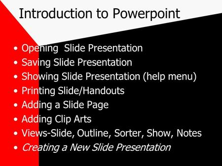 Introduction to Powerpoint Opening Slide Presentation Saving Slide Presentation Showing Slide Presentation (help menu) Printing Slide/Handouts Adding a.