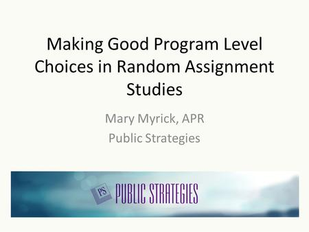 Making Good Program Level Choices in Random Assignment Studies Mary Myrick, APR Public Strategies.