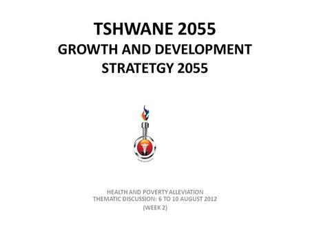 TSHWANE 2055 GROWTH AND DEVELOPMENT STRATETGY 2055 HEALTH AND POVERTY ALLEVIATION THEMATIC DISCUSSION: 6 TO 10 AUGUST 2012 (WEEK 2)