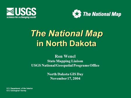 U.S. Department of the Interior U.S. Geological Survey The National Map in North Dakota The National Map in North Dakota Ron Wencl State Mapping Liaison.