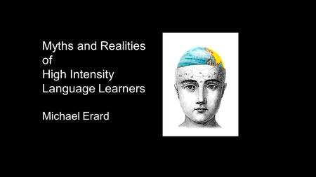 Myths and Realities of High Intensity Language Learners Michael Erard.