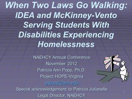 1 When Two Laws Go Walking: IDEA and McKinney-Vento Serving Students With Disabilities Experiencing Homelessness NAEHCY Annual Conference November 2012.