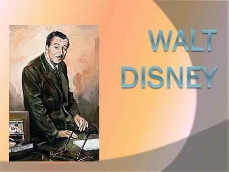  Walt Disney was born in 1901. In his childhood young Walt spent a lot of time on a farm, where he learned to study nature and animals. He wasn`t a good.