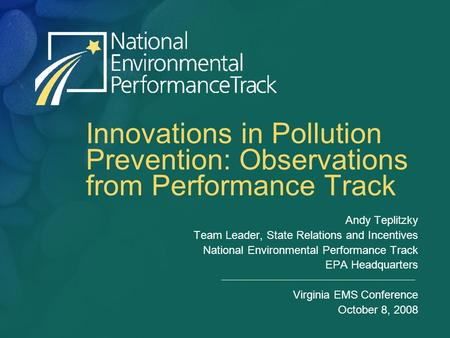 Innovations in Pollution Prevention: Observations from Performance Track Andy Teplitzky Team Leader, State Relations and Incentives National Environmental.