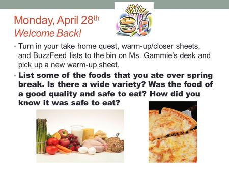 Monday, April 28 th Welcome Back! Turn in your take home quest, warm-up/closer sheets, and BuzzFeed lists to the bin on Ms. Gammie's desk and pick up a.