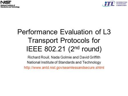 Performance Evaluation of L3 Transport Protocols for IEEE 802.21 (2 nd round) Richard Rouil, Nada Golmie and David Griffith National Institute of Standards.