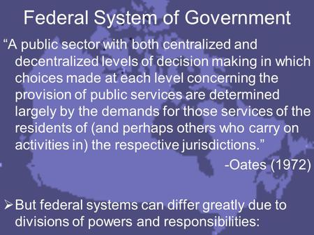 "Federal System of Government ""A public sector with both centralized and decentralized levels of decision making in which choices made at each level concerning."