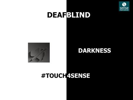 DEAFBLIND DARKNESS #TOUCH4SENSE. CHALLENGE INSIGHT Lack of Awareness Limited Fund Lack of Empathy Young People love to have Fun Heavy use of mobile and.