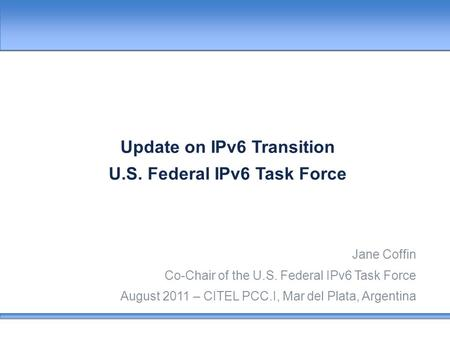 Update on IPv6 Transition U.S. Federal IPv6 Task Force Jane Coffin Co-Chair of the U.S. Federal IPv6 Task Force August 2011 – CITEL PCC.I, Mar del Plata,