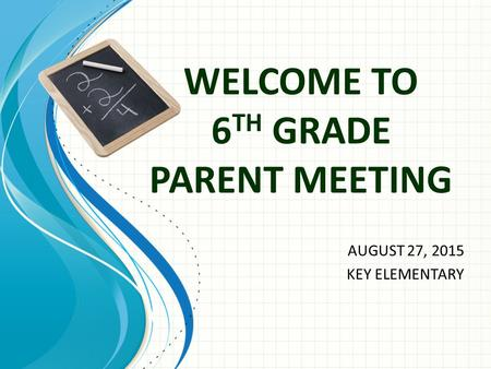 WELCOME TO 6 TH GRADE PARENT MEETING AUGUST 27, 2015 KEY ELEMENTARY.