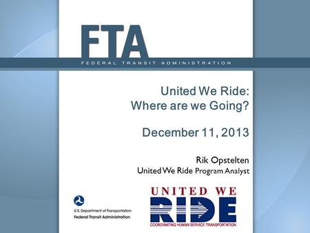 United We Ride: Where are we Going? December 11, 2013 Rik Opstelten United We Ride Program Analyst.