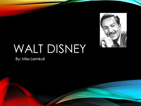 WALT DISNEY By: Miss Lemkuil. WALT DISNEY WAS REJECTED FOR HIS ORIGINAL CARTOONS His first cartoon series left him bankrupt. Walt was fired by an editor.