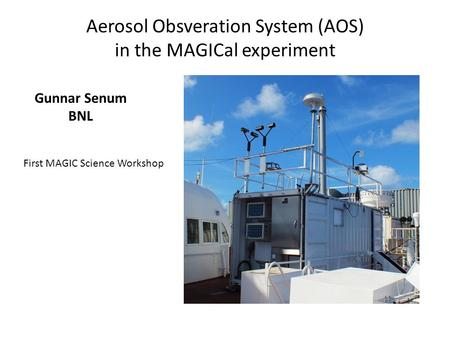 Aerosol Obsveration System (AOS) in the MAGICal experiment Gunnar Senum BNL First MAGIC Science Workshop.