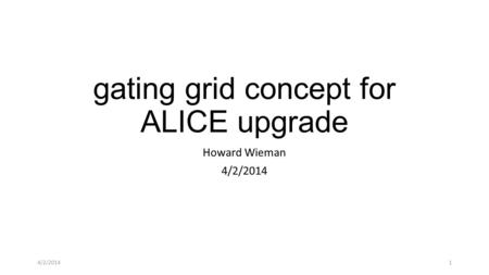 Gating grid concept for ALICE upgrade Howard Wieman 4/2/2014 1.