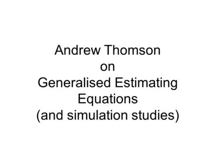 Andrew Thomson on Generalised Estimating Equations (and simulation studies)