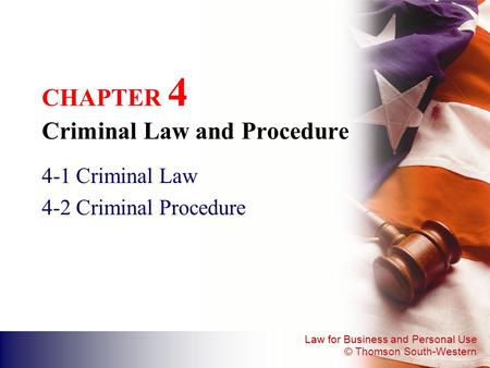 Law for Business and Personal Use © Thomson South-Western CHAPTER 4 Criminal Law and Procedure 4-1 Criminal Law 4-2 Criminal Procedure.