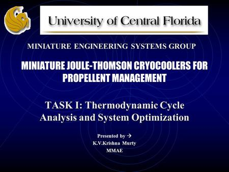 MINIATURE JOULE-THOMSON CRYOCOOLERS FOR PROPELLENT MANAGEMENT TASK I: Thermodynamic Cycle Analysis and System Optimization Presented by  K.V.Krishna Murty.