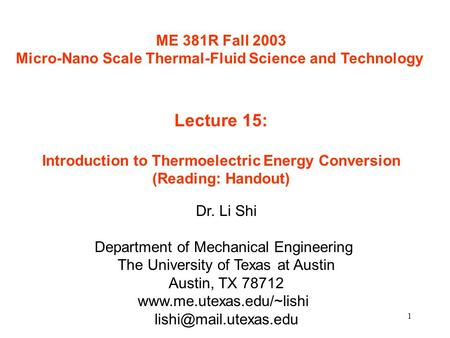 1 ME 381R Fall 2003 Micro-Nano Scale Thermal-Fluid Science and Technology Lecture 15: Introduction to Thermoelectric Energy Conversion (Reading: Handout)