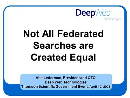 Not All Federated Searches are Created Equal Abe Lederman, President and CTO Deep Web Technologies Thomson Scientific Government Event, April 10, 2008.