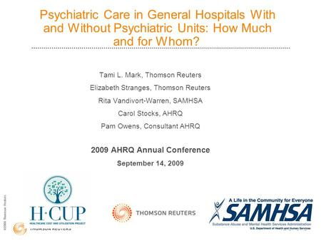 ©2008 Thomson Reuters Psychiatric Care in General Hospitals With and Without Psychiatric Units: How Much and for Whom? Tami L. Mark, Thomson Reuters Elizabeth.