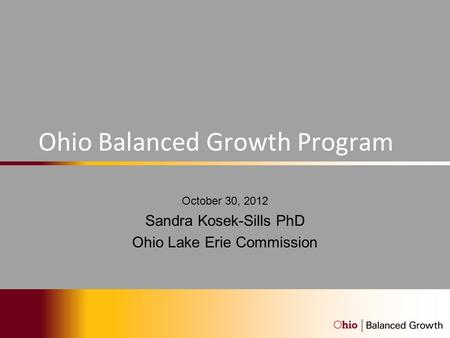 Ohio Balanced Growth Program October 30, 2012 Sandra Kosek-Sills PhD Ohio Lake Erie Commission.