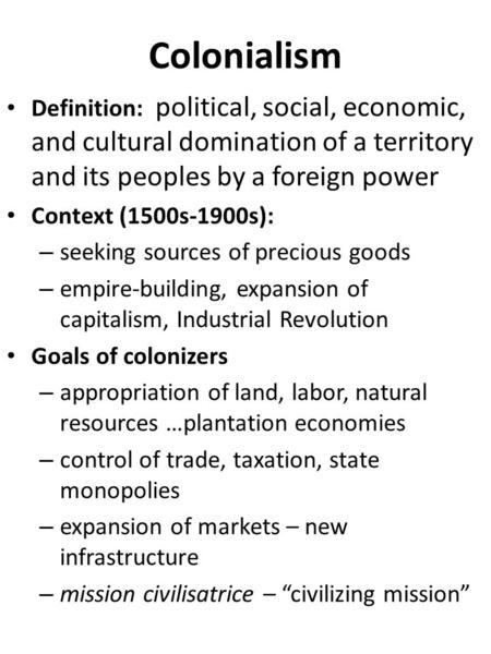 Colonialism Definition: political, social, economic, and cultural domination of a territory and its peoples by a foreign power Context (1500s-1900s): –