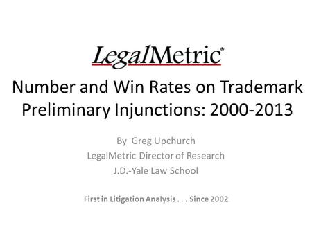 Number and Win Rates on Trademark Preliminary Injunctions: 2000-2013 By Greg Upchurch LegalMetric Director of Research J.D.-Yale Law School First in Litigation.