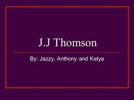J.J Thomson By: Jazzy, Anthony and Katya. J.J Thomson Also known as, Joseph John Thomson A Famous British physicist Born 18 th of December 1856 in Cheetham.