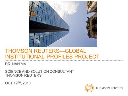 THOMSON REUTERS—GLOBAL INSTITUTIONAL PROFILES PROJECT DR. NAN MA SCIENCE AND SOLUTION CONSULTANT THOMSON REUTERS OCT 19 TH, 2010.